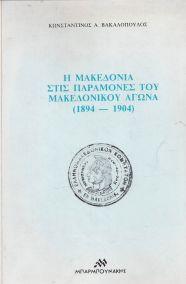 Η ΜΑΚΕΔΟΝΙΑ ΣΤΙΣ ΠΑΡΑΜΟΝΕΣ ΤΟΥ ΜΑΚΕΔΟΝΙΚΟΥ ΑΓΩΝΑ 1894-1904